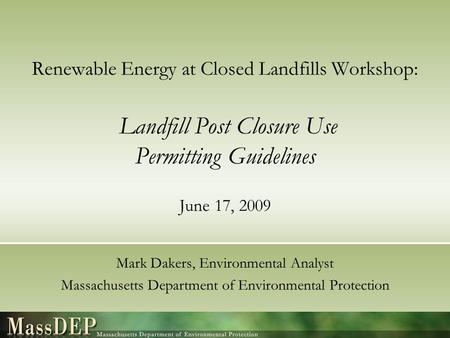 Renewable Energy at Closed Landfills Workshop: Landfill Post Closure Use Permitting Guidelines June 17, 2009 Mark Dakers, Environmental Analyst Massachusetts.