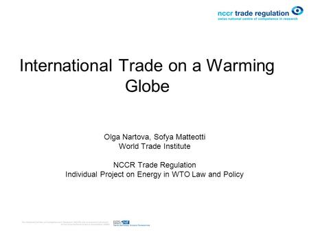 International Trade on a Warming Globe Olga Nartova, Sofya Matteotti World Trade Institute NCCR Trade Regulation Individual Project on Energy in WTO Law.