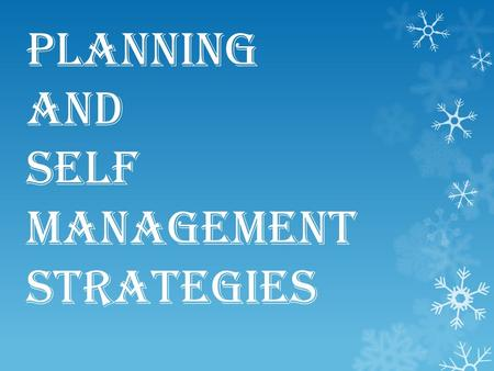 Planning and self management strategies. Definition  Self management is a term that covers a whole range of things that we can do to help ourselves managing.