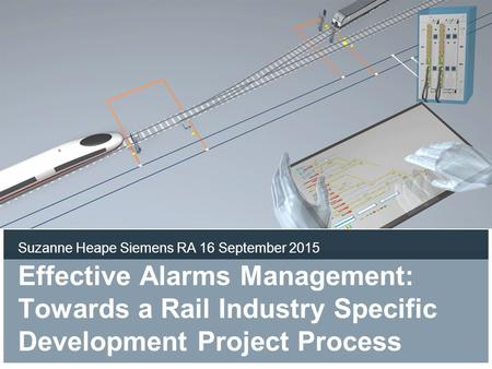 Effective Alarms Management: Towards a Rail Industry Specific Development Project Process Suzanne Heape Siemens RA 16 September 2015.
