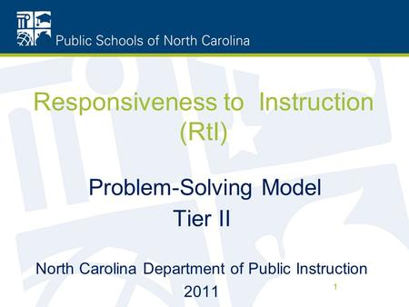 1 Responsiveness to Instruction (RtI) Problem-Solving Model Tier II North Carolina Department of Public Instruction 2011 1.