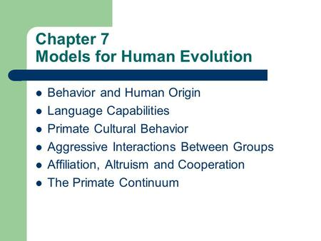 Chapter 7 Models for Human Evolution Behavior and Human Origin Language Capabilities Primate Cultural Behavior Aggressive Interactions Between Groups Affiliation,