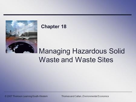 Managing Hazardous Solid Waste and Waste Sites Chapter 18 © 2007 Thomson Learning/South-WesternThomas and Callan, Environmental Economics.