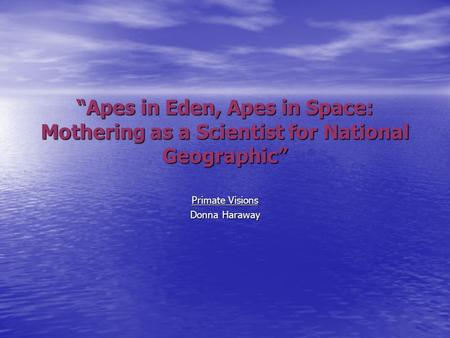 """Apes in Eden, Apes in Space: Mothering as a Scientist for National Geographic"" Primate Visions Donna Haraway."