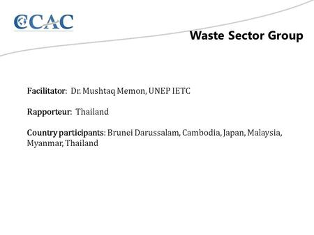Waste Sector Group Facilitator: Dr. Mushtaq Memon, UNEP IETC Rapporteur: Thailand Country participants: Brunei Darussalam, Cambodia, Japan, Malaysia, Myanmar,
