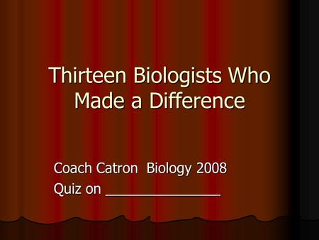 Thirteen Biologists Who Made a Difference Coach Catron Biology 2008 Quiz on _______________.