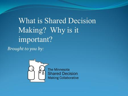 Brought to you by: What is Shared Decision Making? Why is it important?
