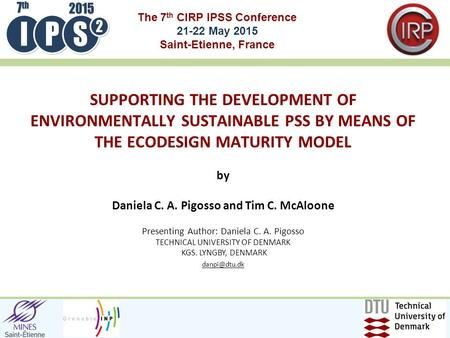 The 7 th CIRP IPSS Conference 21-22 May 2015 Saint-Etienne, France by Daniela C. A. Pigosso and Tim C. McAloone Presenting Author: Daniela C. A. Pigosso.