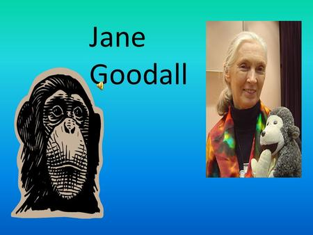 Jane Goodall Jane Goodall was born in London, England on April 3,1934. Jane Goodall.
