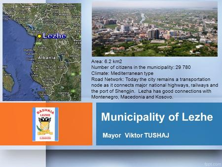 Municipality of Lezhe MayorViktor TUSHAJ Area: 6.2 km2 Number of citizens in the municipality: 29 780 Climate: Mediterranean type Road Network: Today the.