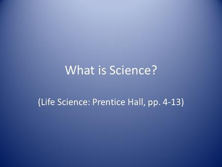What is Science? (Life Science: Prentice Hall, pp. 4-13)