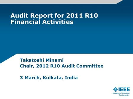 Audit Report for 2011 R10 Financial Activities Takatoshi Minami Chair, 2012 R10 Audit Committee 3 March, Kolkata, India.