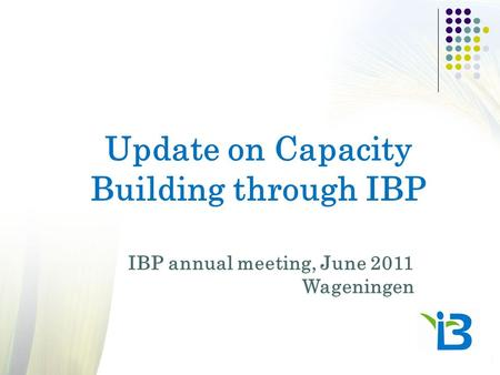 Update on Capacity Building through IBP IBP annual meeting, June 2011 Wageningen.