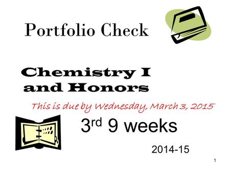 1 Portfolio Check Chemistry I and Honors 3 rd 9 weeks 2014-15 This is due by Wednesday, March 3, 2015.