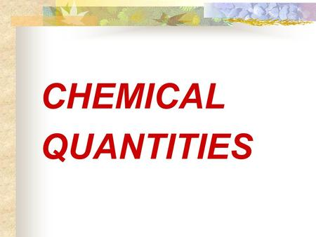 "CHEMICAL QUANTITIES. Measuring Matter Count Weigh Volume Each of these measurements is related to a single quantity called the ""mole"""
