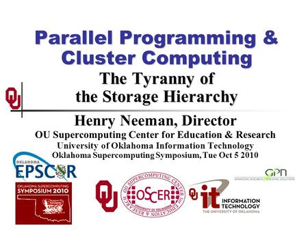 Parallel Programming & Cluster Computing The Tyranny of the Storage Hierarchy Henry Neeman, Director OU Supercomputing Center for Education & Research.