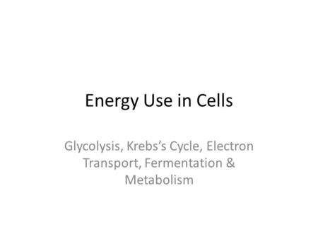 Energy Use in Cells Glycolysis, Krebs's Cycle, Electron Transport, Fermentation & Metabolism.