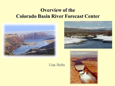 Overview of the Colorado Basin River Forecast Center Lisa Holts.