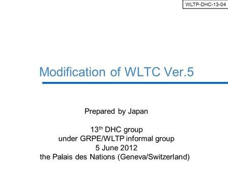 Ministry of Land, Infrastructure, Transport and Tourism Modification of WLTC Ver.5 Prepared by Japan 13 th DHC group under GRPE/WLTP informal group 5 June.