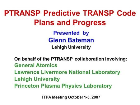 PTRANSP Predictive TRANSP Code Plans and Progress Presented by Glenn Bateman Lehigh University On behalf of the PTRANSP collaboration involving: General.