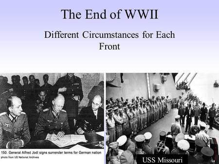 The End of WWII Different Circumstances for Each Front USS Missouri.