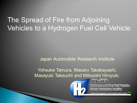 The Spread of Fire from Adjoining Vehicles to a Hydrogen Fuel Cell Vehicle Japan Automobile Research Institute Yohsuke Tamura, Masaru Takabayashi, Masayuki.