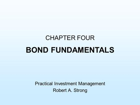 CHAPTER FOUR BOND FUNDAMENTALS Practical Investment Management Robert A. Strong.