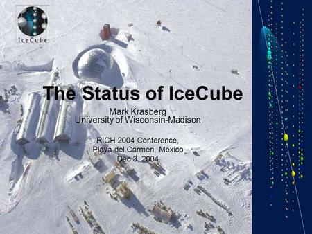 The Status of IceCube Mark Krasberg University of Wisconsin-Madison RICH 2004 Conference, Playa del Carmen, Mexico Dec 3, 2004.