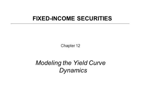 Chapter 12 Modeling the Yield Curve Dynamics FIXED-INCOME SECURITIES.