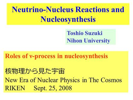 Neutrino-Nucleus Reactions and Nucleosynthesis Toshio Suzuki Nihon University Roles of ν-process in nucleosynthesis 核物理から見た宇宙 New Era of Nuclear Physics.