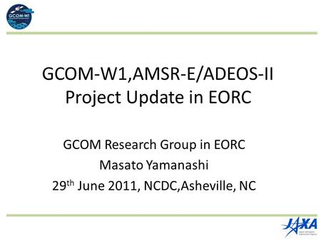 GCOM-W1,AMSR-E/ADEOS-II Project Update in EORC GCOM Research Group in EORC Masato Yamanashi 29 th June 2011, NCDC,Asheville, NC.
