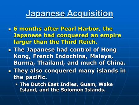 Japanese Acquisition 6 months after Pearl Harbor, the Japanese had conquered an empire larger than the Third Reich. 6 months after Pearl Harbor, the Japanese.