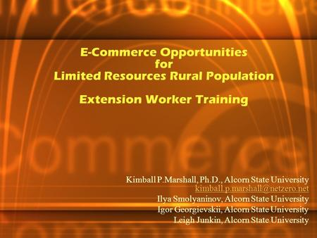 E-Commerce Opportunities for Limited Resources Rural Population Extension Worker Training Kimball P.Marshall, Ph.D., Alcorn State University