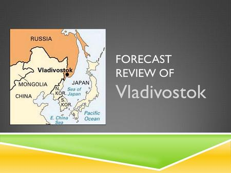 FORECAST REVIEW OF Vladivostok. VLADIVOSTOK, RUSSIA  Founded: July 2, 1860  Population: 592,069  22 nd Largest City in Russia  Density: 987/km 2 (2,560/sq.