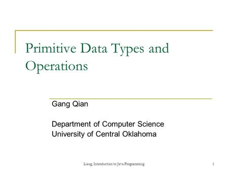 Liang, Introduction to Java Programming1 Primitive Data Types and Operations Gang Qian Department of Computer Science University of Central Oklahoma.