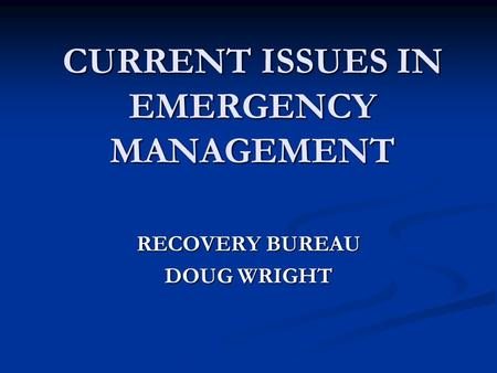 CURRENT ISSUES IN EMERGENCY MANAGEMENT RECOVERY BUREAU DOUG WRIGHT.