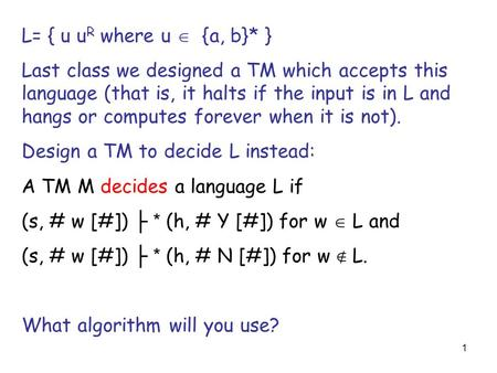 1 L= { u u R where u  {a, b}* } Last class we designed a TM which accepts this language (that is, it halts if the input is in L and hangs or computes.