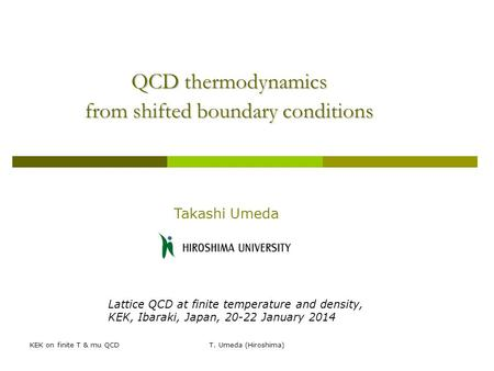 KEK on finite T & mu QCDT. Umeda (Hiroshima) QCD thermodynamics from shifted boundary conditions Takashi Umeda Lattice QCD at finite temperature and density,