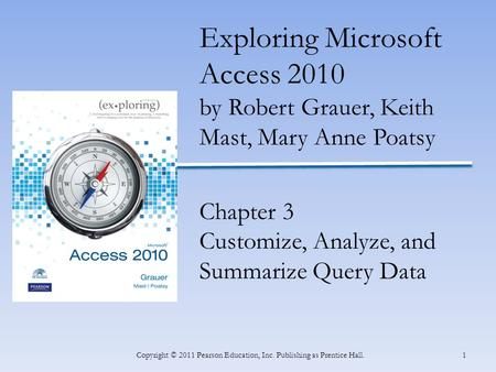 1Copyright © 2011 Pearson Education, Inc. Publishing as Prentice Hall. Exploring Microsoft Access 2010 by Robert Grauer, Keith Mast, Mary Anne Poatsy Chapter.