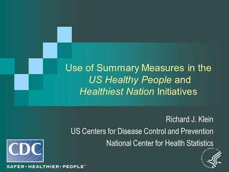 Use of Summary Measures in the US Healthy People and Healthiest Nation Initiatives Richard J. Klein US Centers for Disease Control and Prevention National.