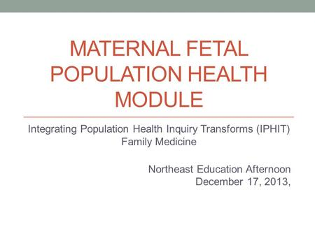 MATERNAL FETAL POPULATION HEALTH MODULE Integrating Population Health Inquiry Transforms (IPHIT) Family Medicine Northeast Education Afternoon December.