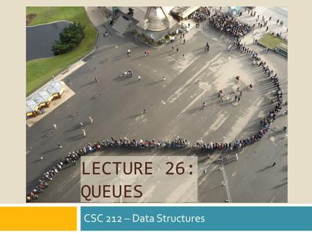 LECTURE 26: QUEUES CSC 212 – Data Structures. Using Stack.
