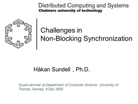 Challenges in Non-Blocking Synchronization Håkan Sundell, Ph.D. Guest seminar at Department of Computer Science, University of Tromsö, Norway, 8 Dec 2005.