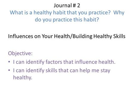 Journal # 2 What is a healthy habit that you practice? Why do you practice this habit? Influences on Your Health/Building Healthy Skills Objective: I can.
