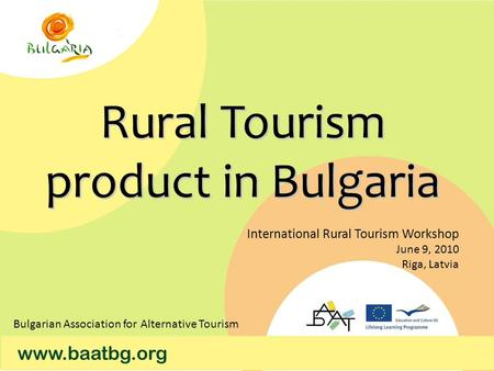 Rural Tourism product in Bulgaria International Rural Tourism Workshop June 9, 2010 Riga, Latvia Bulgarian Association for Alternative Tourism.