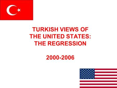 TURKISH VIEWS OF THE UNITED STATES: THE REGRESSION 2000-2006.