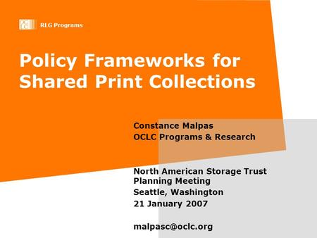 RLG Programs Policy Frameworks for Shared Print Collections Constance Malpas OCLC Programs & Research North American Storage Trust Planning Meeting Seattle,