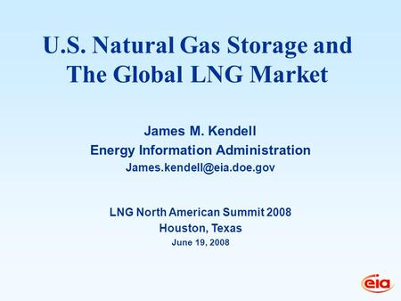 LNG North American Summit 2008 Houston, Texas June 19, 2008 James M. Kendell Energy Information Administration U.S. Natural Gas.