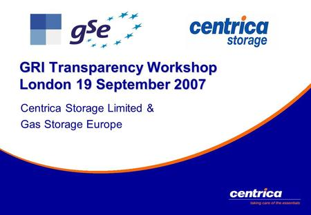 GRI Transparency Workshop London 19 September 2007 Centrica Storage Limited & Gas Storage Europe.