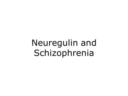 Neuregulin and Schizophrenia. Schizophrenia Debilitating mental illness affecting 1 % of the general population across the world. Onset in adolescent.